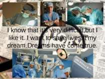 I know that it's very difficult,but I like it. I want to save lives.It'my dre...