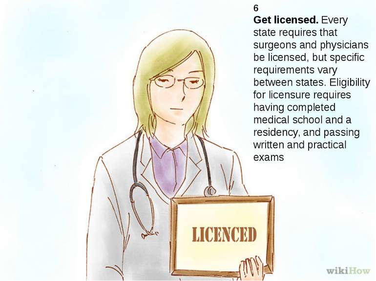 6 Get licensed. Every state requires that surgeons and physicians be licensed...