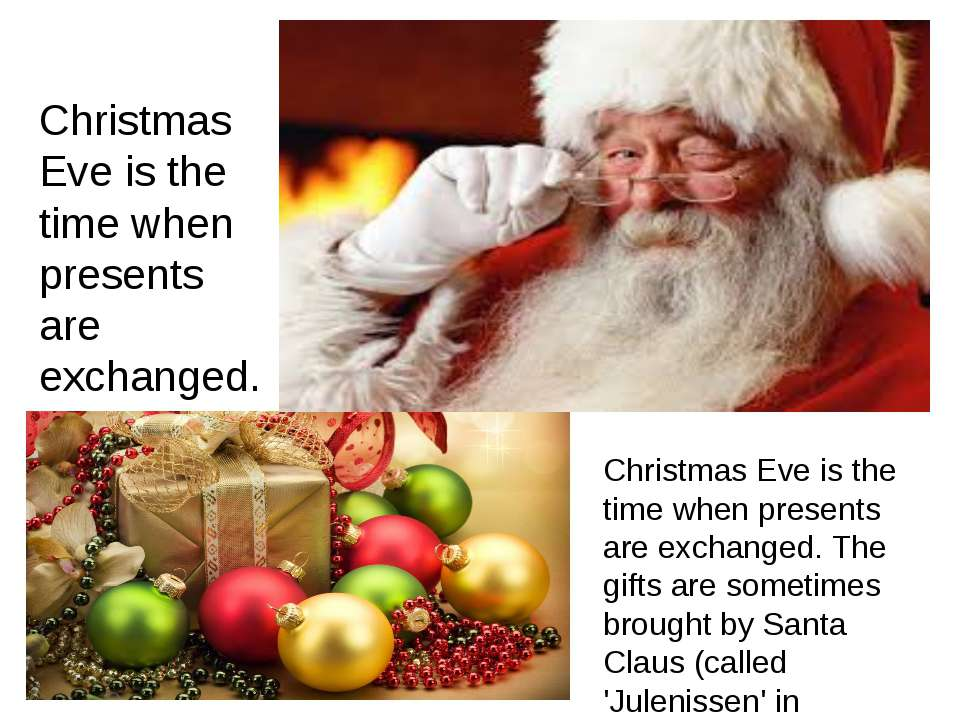 Christmas Eve is the time when presents are exchanged. Christmas Eve is the t...