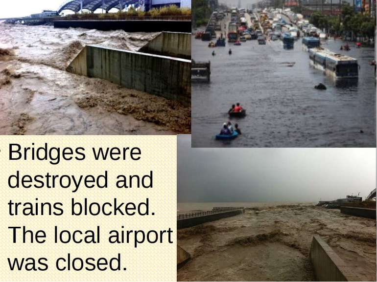 Bridges were destroyed and trains blocked. The local airport was closed.