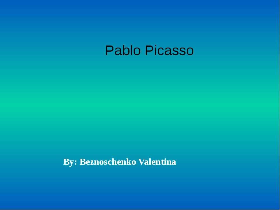 Pablo Picasso By: Beznoschenko Valentina