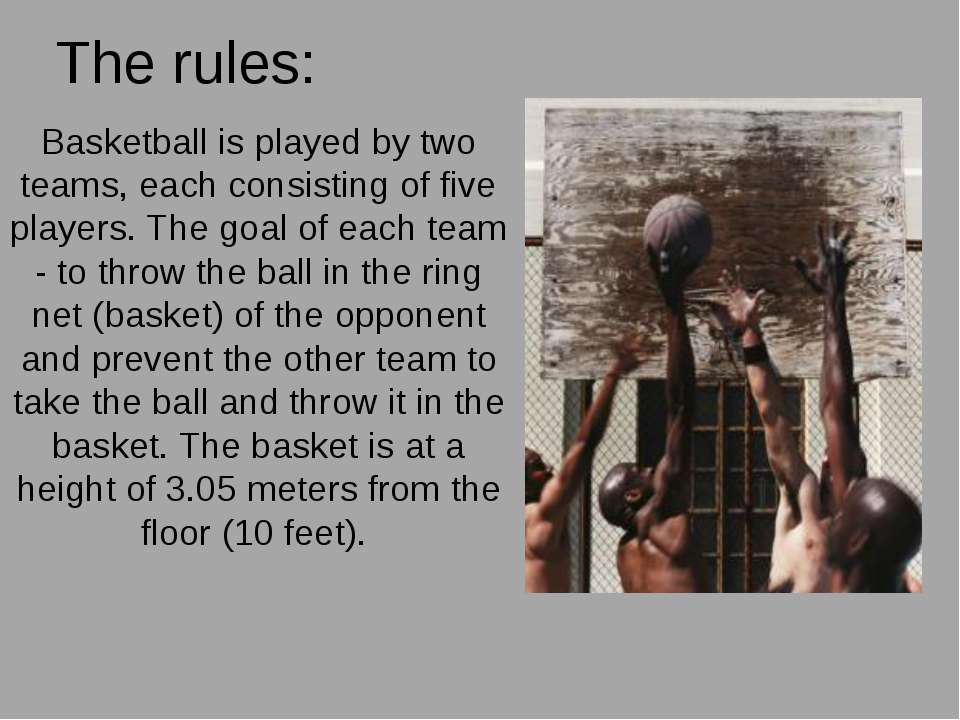 The rules: Basketball is played by two teams, each consisting of five players...