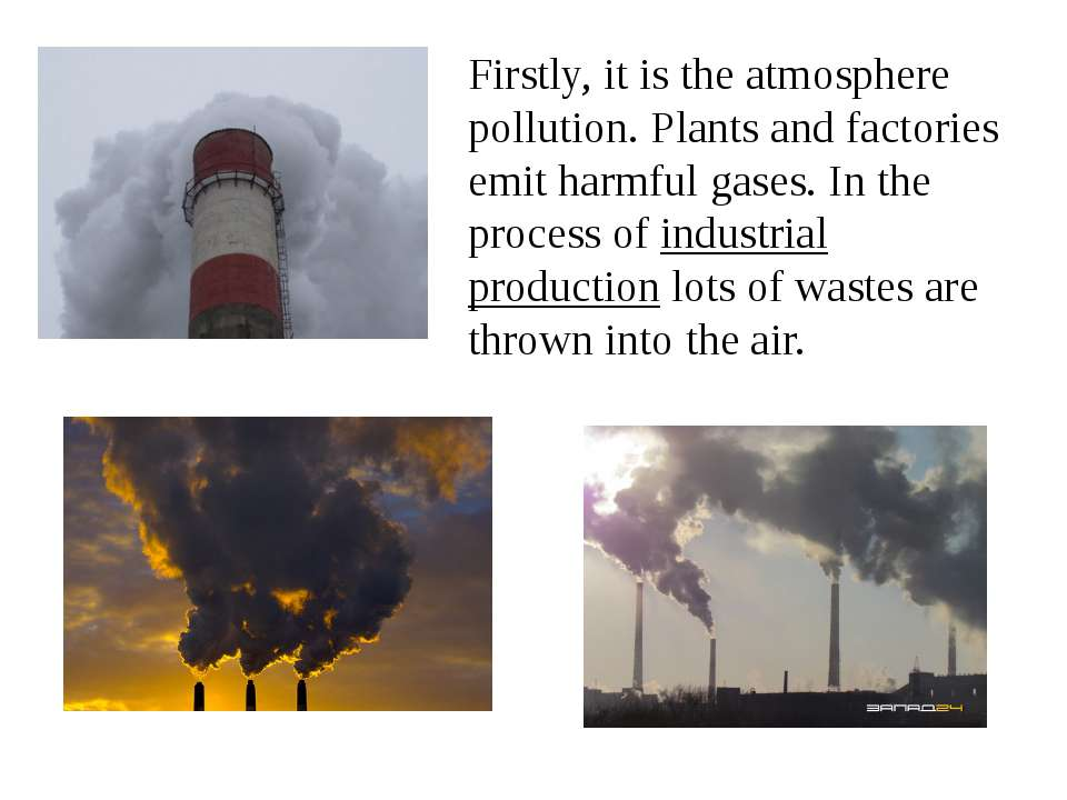 Firstly, it is the atmosphere pollution. Plants and factories emit harmful ga...