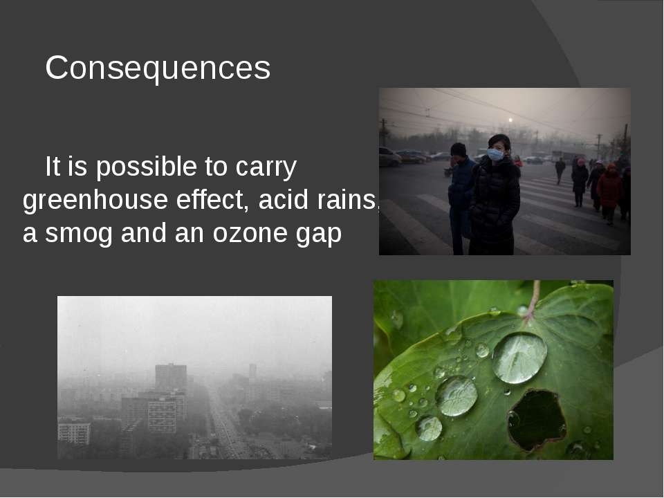 Consequences It is possible to carry greenhouse effect, acid rains, a smog an...