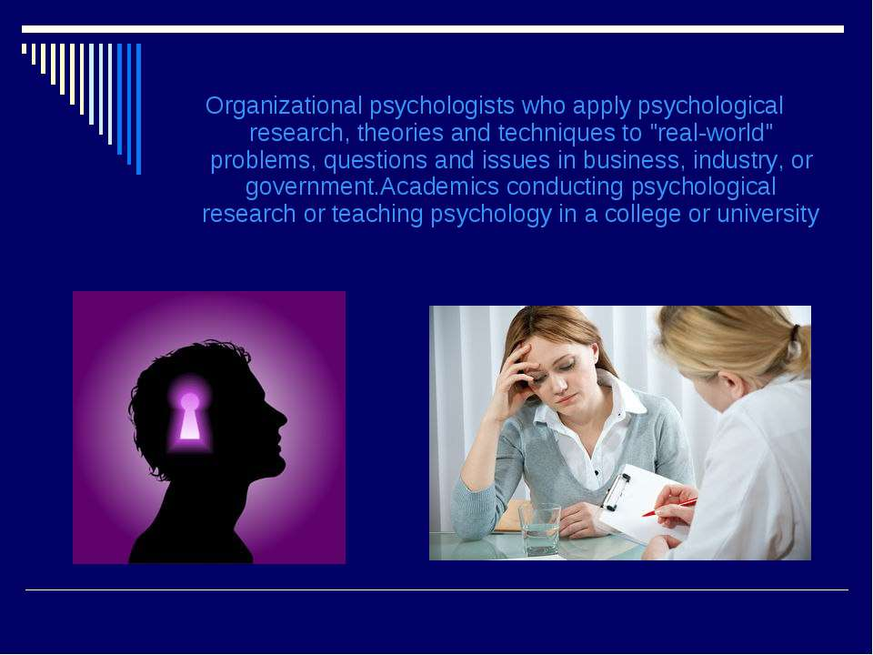 Organizational psychologists who apply psychological research, theories and t...