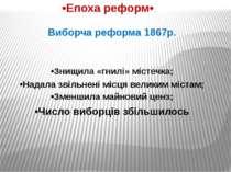 •Епоха реформ• Виборча реформа 1867р. •Знищила «гнилі» містечка; •Надала звіл...