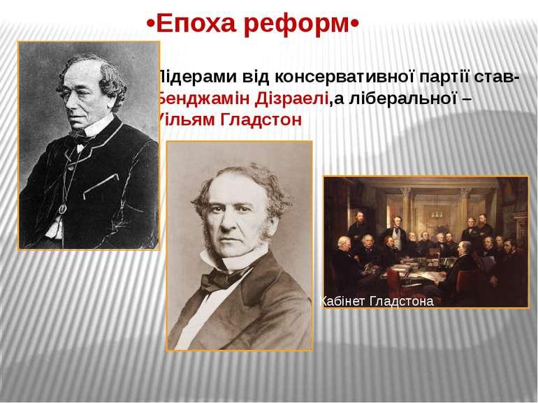 •Епоха реформ• Лідерами від консервативної партії став- Бенджамін Дізраелі,а ...