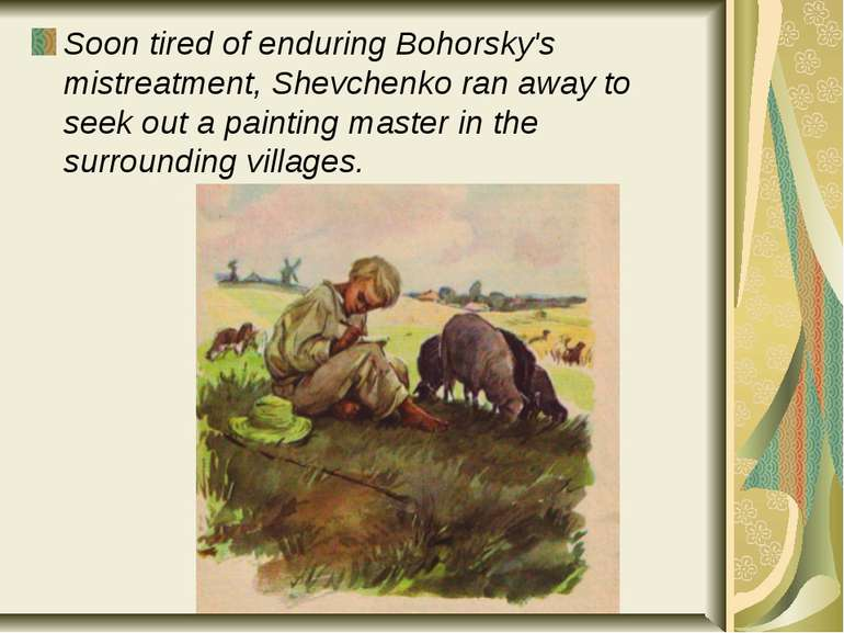 Soon tired of enduring Bohorsky's mistreatment, Shevchenko ran away to seek o...