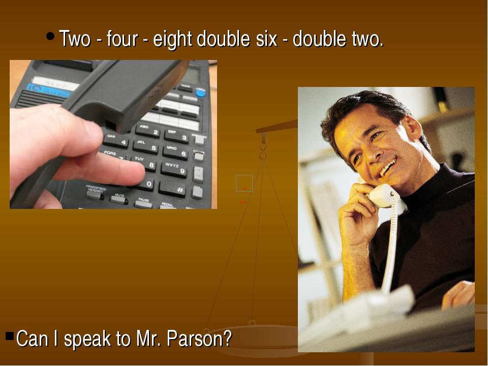 Two - four - eight double six - double two. Can I speak to Mr. Parson?