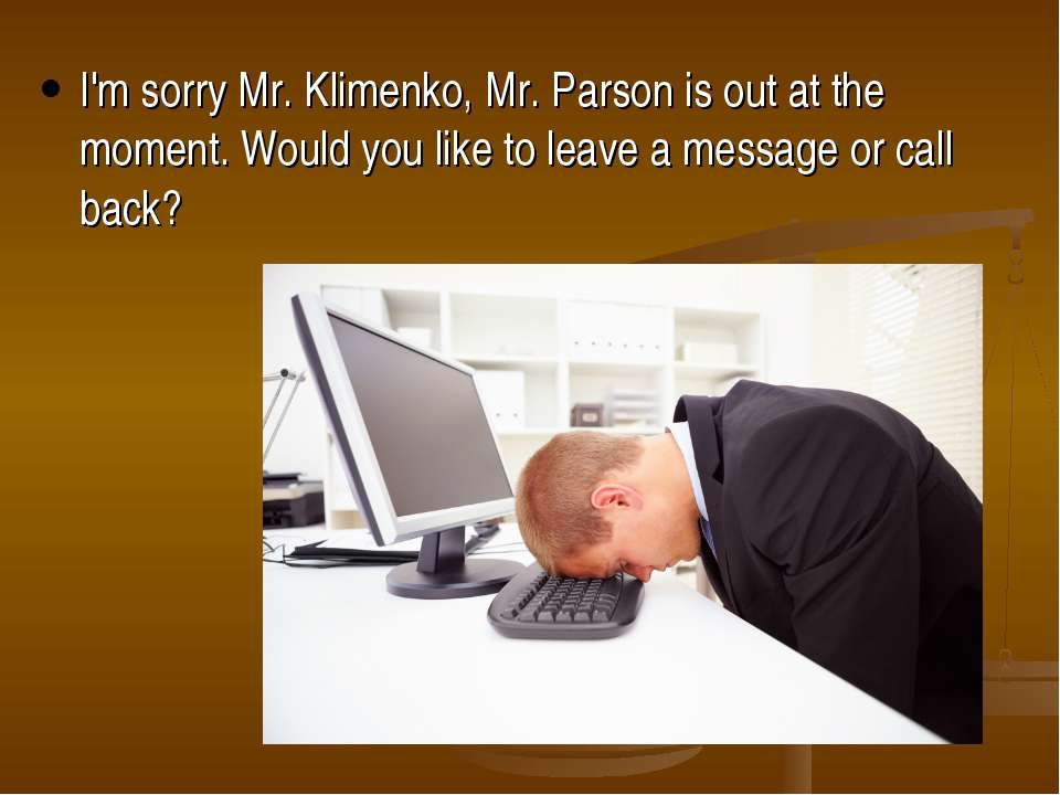 I'm sorry Mr. Klimenko, Mr. Parson is out at the moment. Would you like to le...