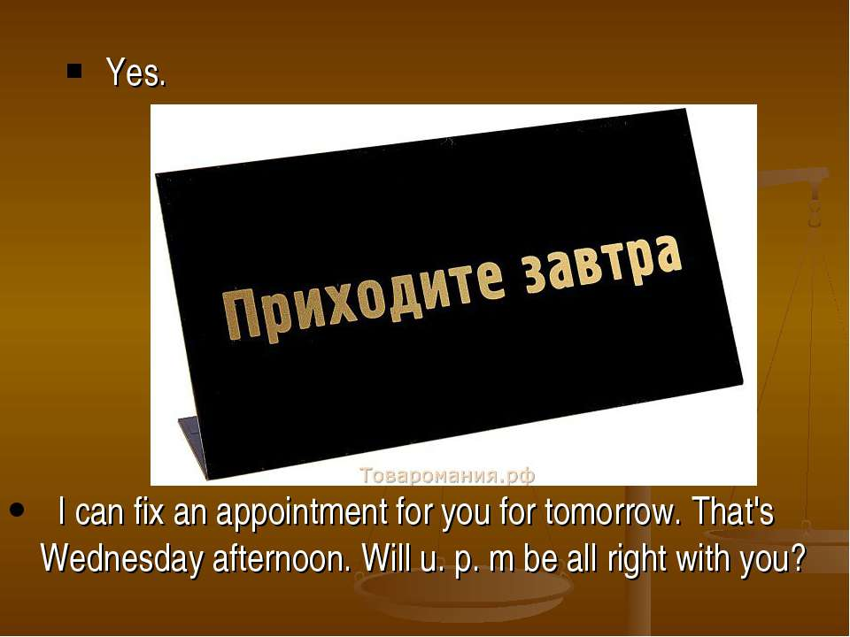 Yes. I can fix an appointment for you for tomorrow. That's Wednesday afternoo...