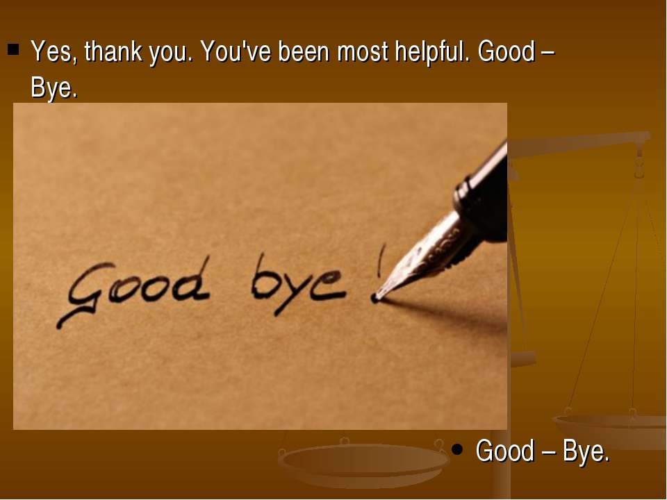 Yes, thank you. You've been most helpful. Good – Bye. Good – Bye.