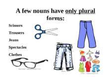 A few nouns have only plural forms: Scissors Trousers Jeans Spectacles Clothes