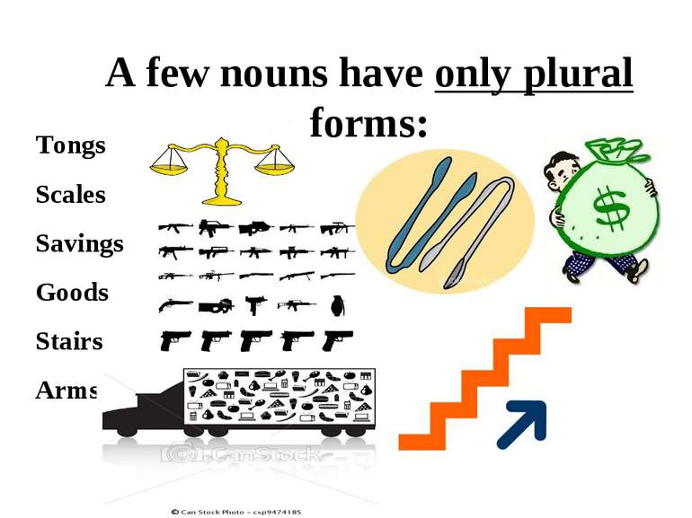 A few nouns have only plural forms: Tongs Scales Savings Goods Stairs Arms
