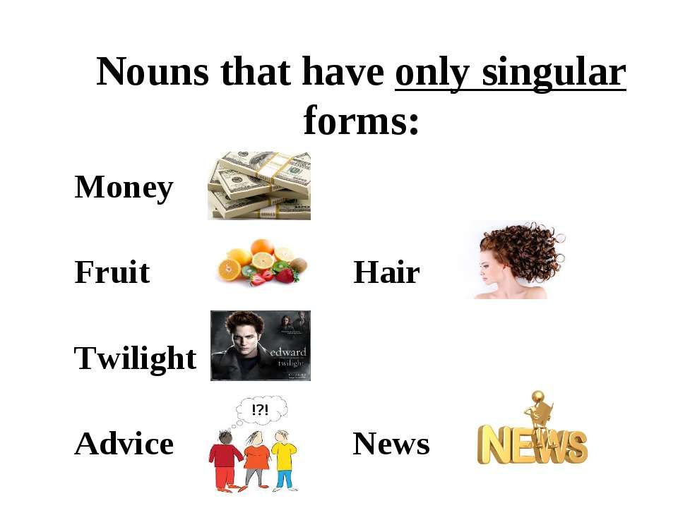 Nouns that have only singular forms: Money Fruit Hair Twilight Advice News