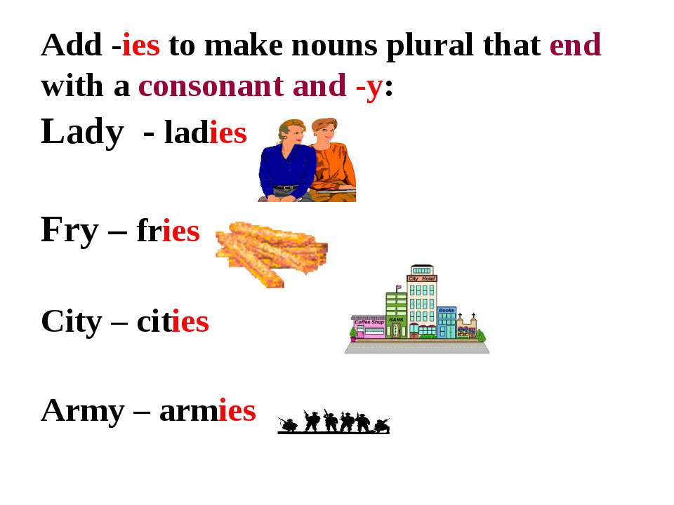 Add -ies to make nouns plural that end with a consonant and -y: Lady - ladies...
