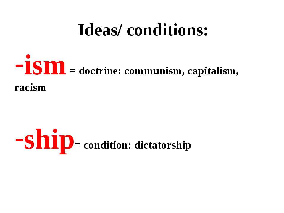 Ideas/ conditions: ism = doctrine: communism, capitalism, racism ship= condit...