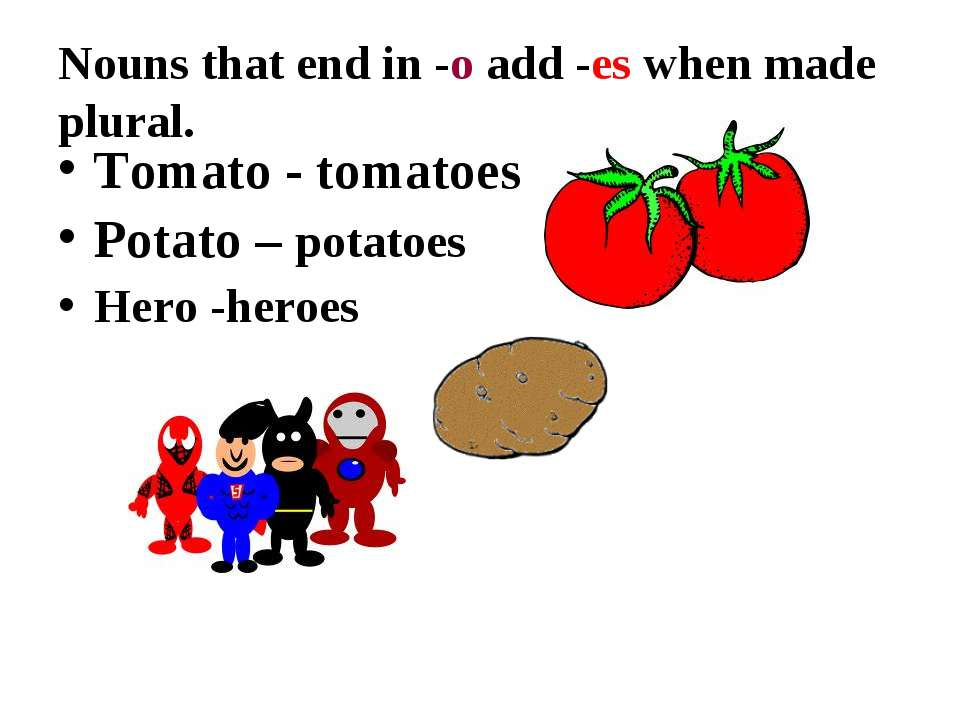 Nouns that end in -o add -es when made plural. Tomato - tomatoes Potato – pot...