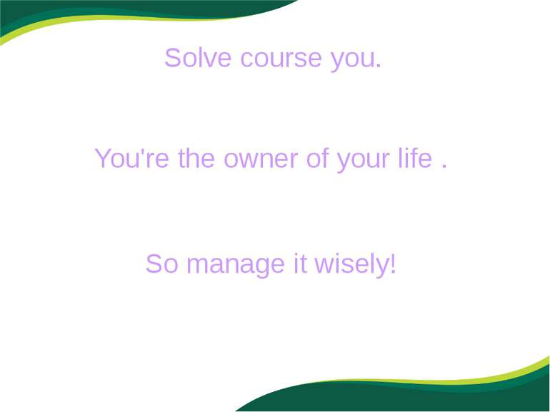 Solve course you. You're the owner of your life . So manage it wisely!