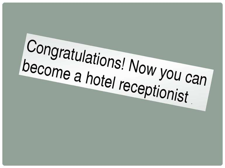 Congratulations! Now you can become a hotel receptionist .