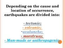 Depending on the cause and location of occurrence, earthquakes are divided in...