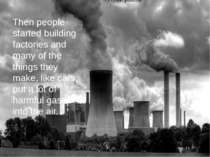 Then people started building factories and many of the things they make, like...