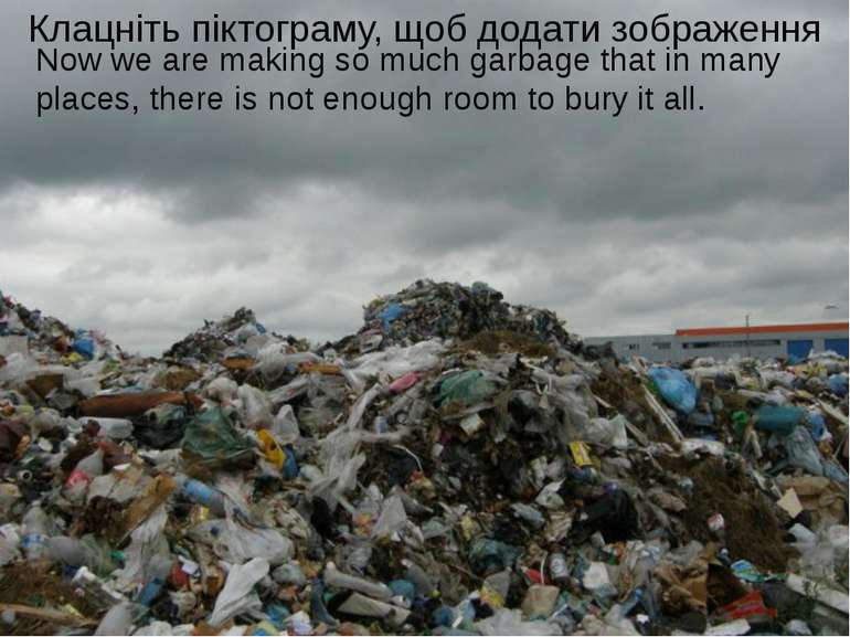 Now we are making so much garbage that in many places, there is not enough ro...