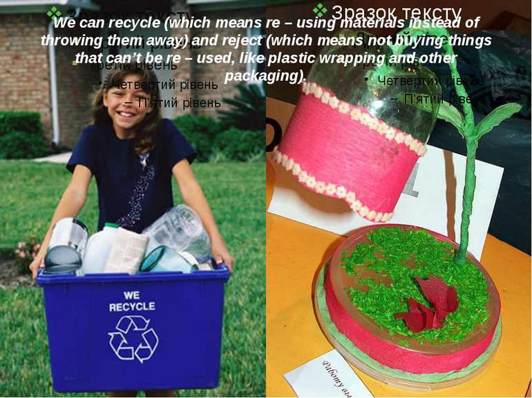 We can recycle (which means re – using materials instead of throwing them awa...