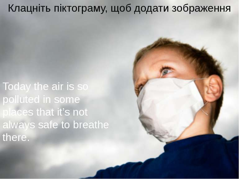 Today the air is so polluted in some places that it's not always safe to brea...