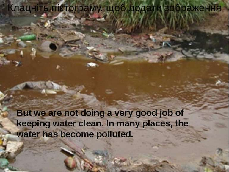 But we are not doing a very good job of keeping water clean. In many places, ...