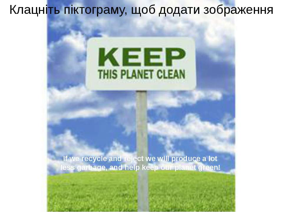 If we recycle and reject we will produce a lot less garbage, and help keep ou...
