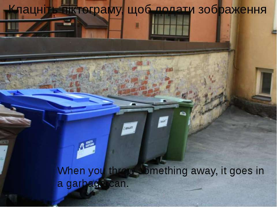When you throw something away, it goes in a garbage can.