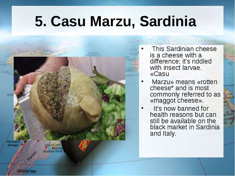 5. Casu Marzu, Sardinia This Sardinian cheese is a cheese with a difference; ...