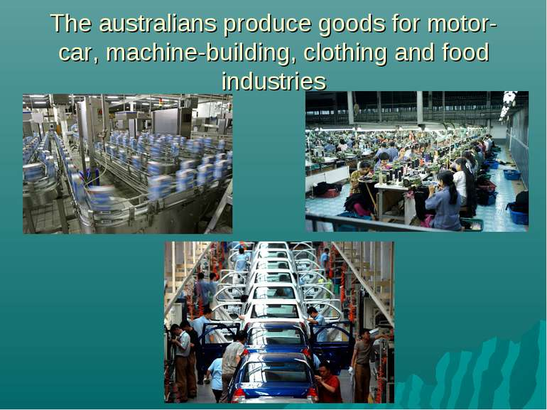 The australians produce goods for motor-car, machine-building, clothing and f...