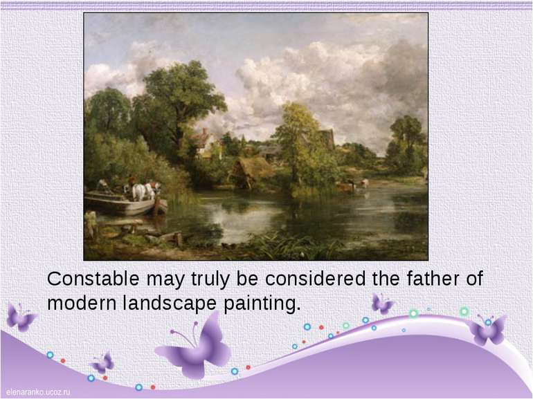 Constable may truly be considered the father of modern landscape painting.