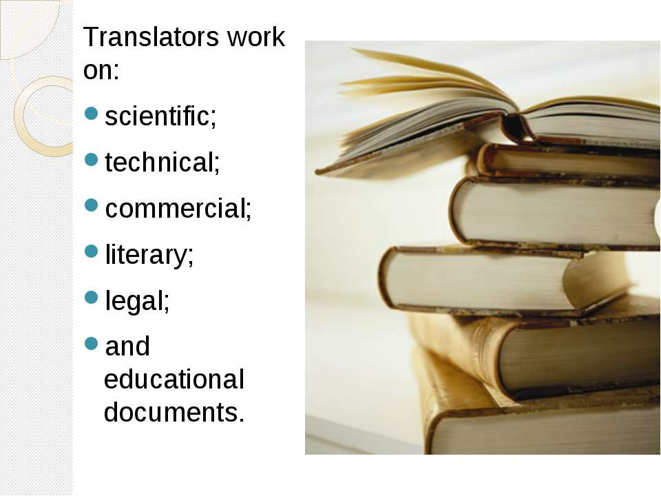 Translators work on: scientific; technical; commercial; literary; legal; and ...
