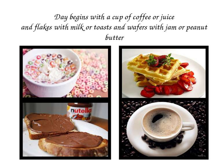 Day begins with a cup of coffee or juice and flakes with milk or toasts and w...