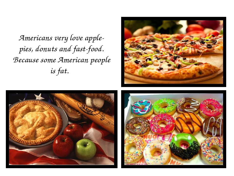Americans very love apple-pies, donuts and fast-food. Because some American p...