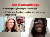 The disadvantages wearing this glasses you look stupid it limits your freedom...