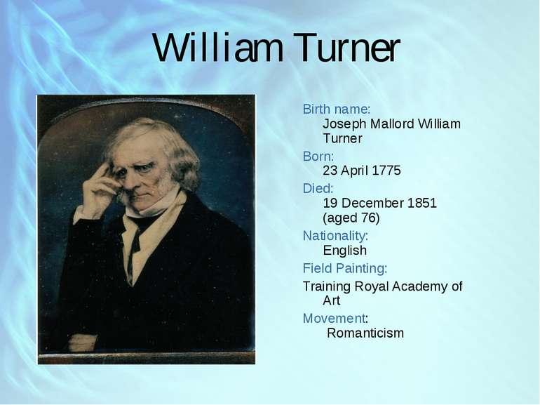 William Turner Birth name: Joseph Mallord William Turner Born: 23 April 1775 ...