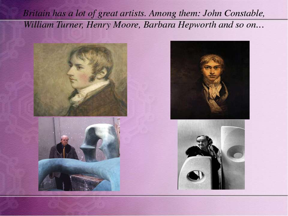 Britain has a lot of great artists. Among them: John Constable, William Turne...