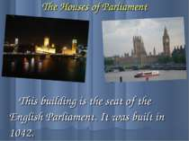 The Houses of Parliament This building is the seat of the English Parliament....
