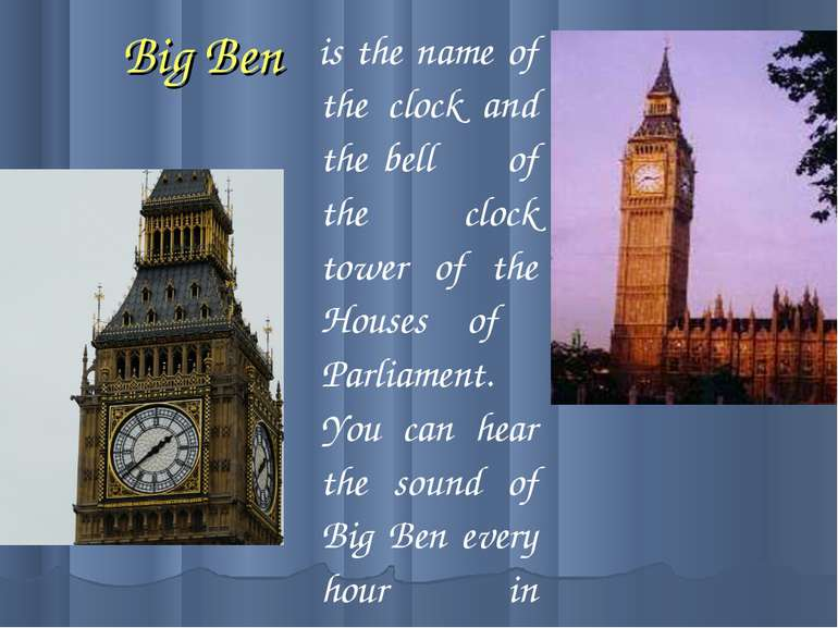Big Ben is the name of the clock and the bell of the clock tower of the House...