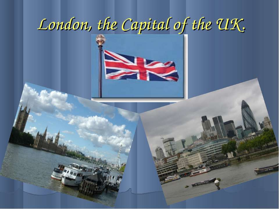 London, the Capital of the UK.