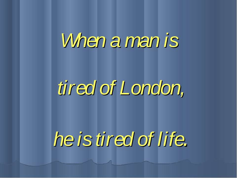 When a man is tired of London, he is tired of life.