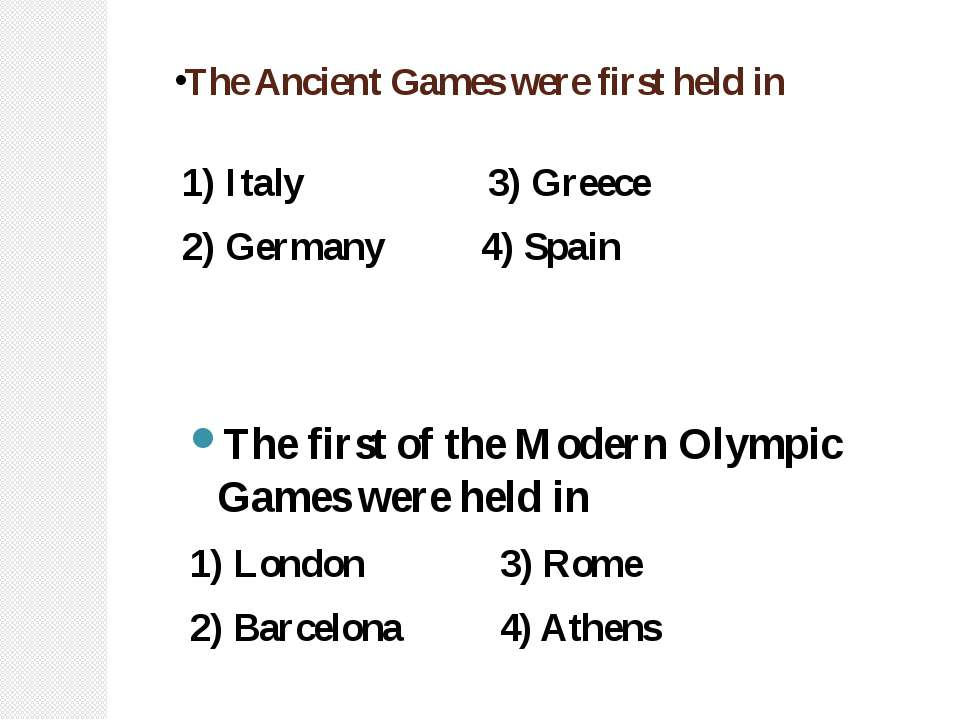 The Ancient Games were first held in 1) Italy 3) Greece 2) Germany 4) Spain T...