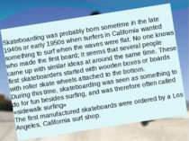 Skateboarding was probably born sometime in the late 1940s or early 1950s whe...