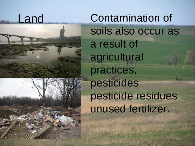 Land Contamination of soils also occur as a result of agricultural practices,...