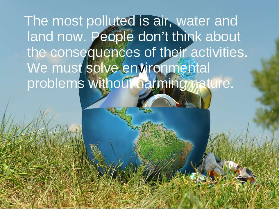 The most polluted is air, water and land now. People don't think about the co...