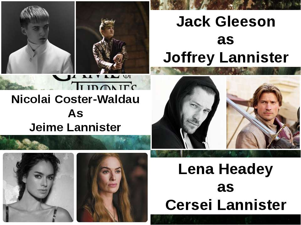 Jack Gleeson as Joffrey Lannister Lena Headey as Cersei Lannister Nicolai Cos...